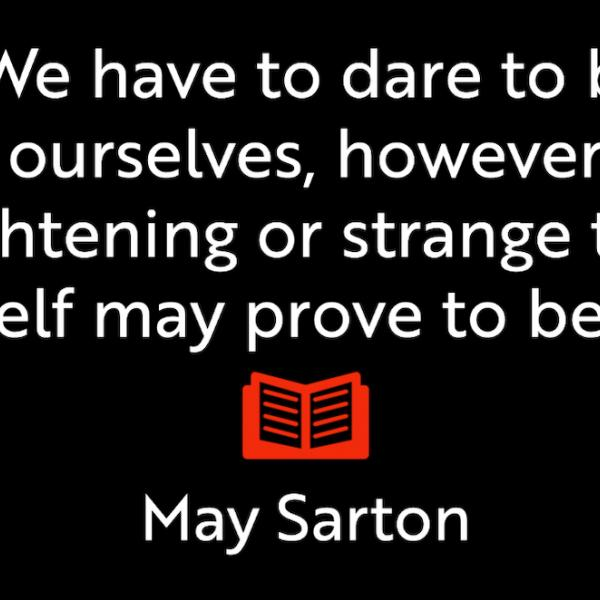 We have to dare to be ourselves, however frightening or strange that self may prove to be. May Sarton