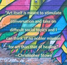 Art itself is meant to stimulate conversation and take on difficult social topics and I can think of no nobler mission for art than that of healing. Christopher Stowe
