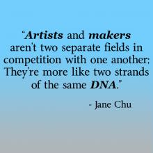 "Quote from Jane Chu, ""Artists and makers aren't two separate fields in competition with one another; They're more like two strands of the same DNA."""