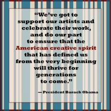 "Quote from POTUS against striped background. ""We've got to support our artists and celebrate their work, and do our part to ensure that the American creative spirit that has defined us from the very beginning will thrive.."