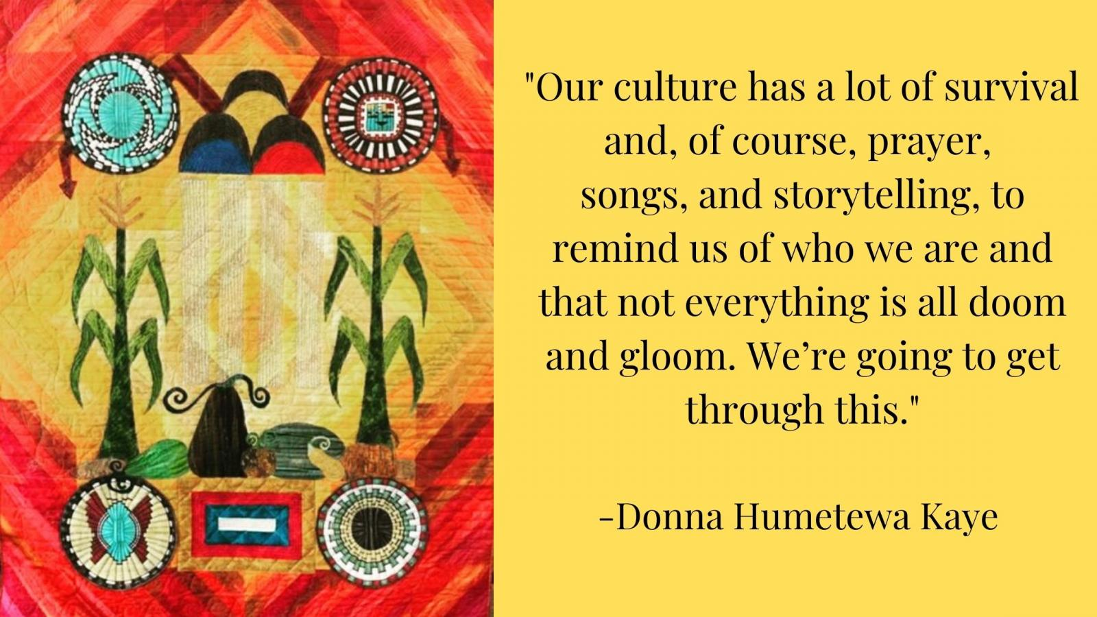 """Our culture has a lot of survival and, of course, prayer, songs, and storytelling, to remind us of who we are and that not everything is all doom and gloom. We're going to get through this."" -Donna Humetewa Kaye"